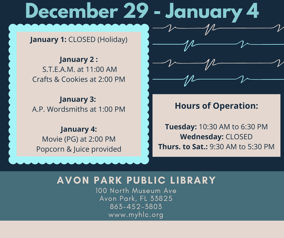 Avon Park Public Library events for the week December29 to January 3, 2020 are as follows: January 1, 2020, the library will be closed for a county approved holiday. On January 2, 2020 at 11:00 AM, we will have our S.T.E.A.M. event and at 2:00 PM we will have cookies and crafts for adults. On January 4, 2020 at 2:00 PM, we will be showing a movie (rated PG) and serving popcorn and juice with movie. For questions, call 863-452-3803.