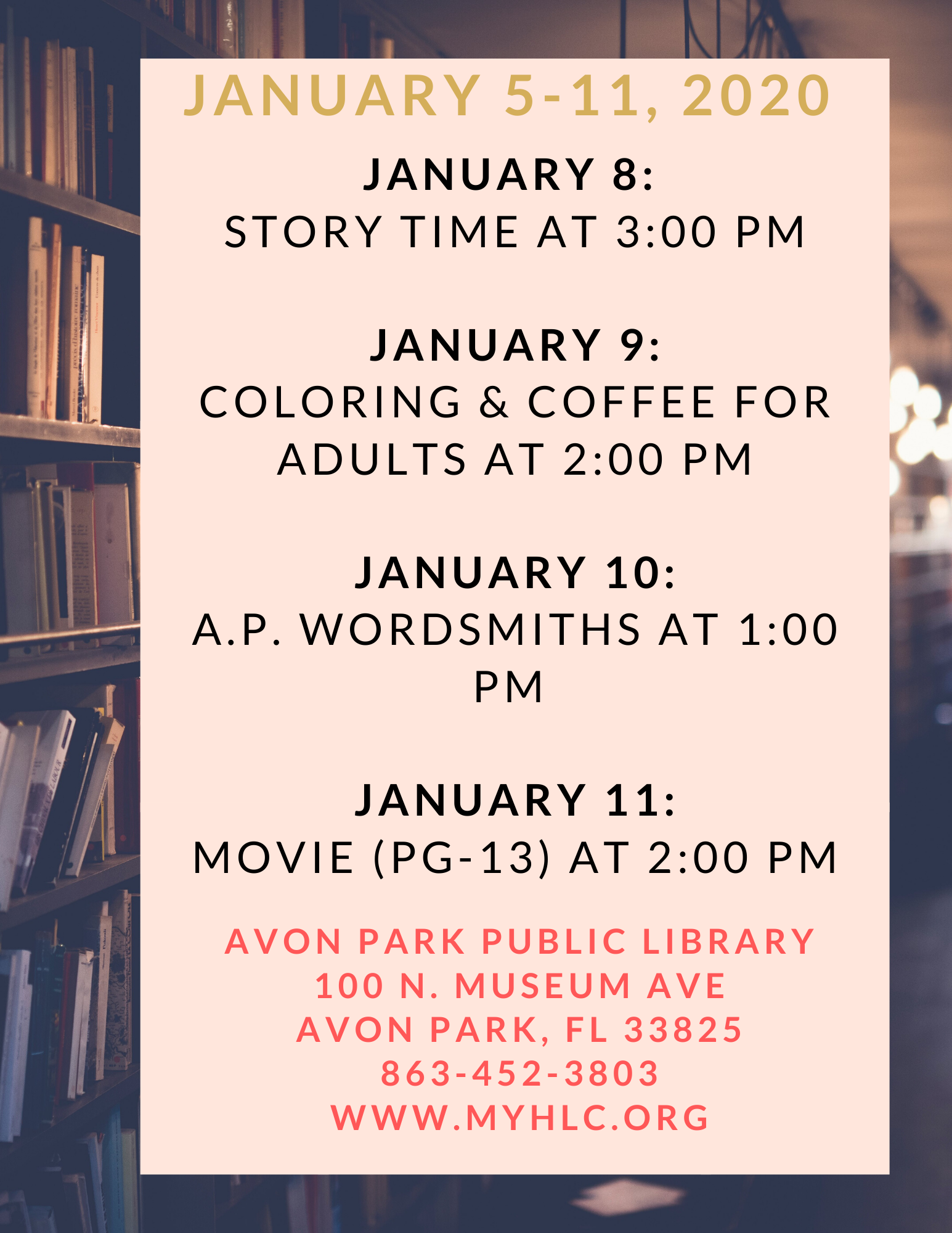 Avon Park Public Library events for the week January 5 to January 11, 2020 are as follows: On January 8, 2020, we will have story time at 3:00 PM. On January 9, 2020, we will have coloring and coffee for adults at 2:00 PM. On January 10, 2020 at 1:00 PM, the Avon Park Wordsmiths will meet. On January 11, 2020 at 2:00 PM, we will be showing a movie (PG-13).