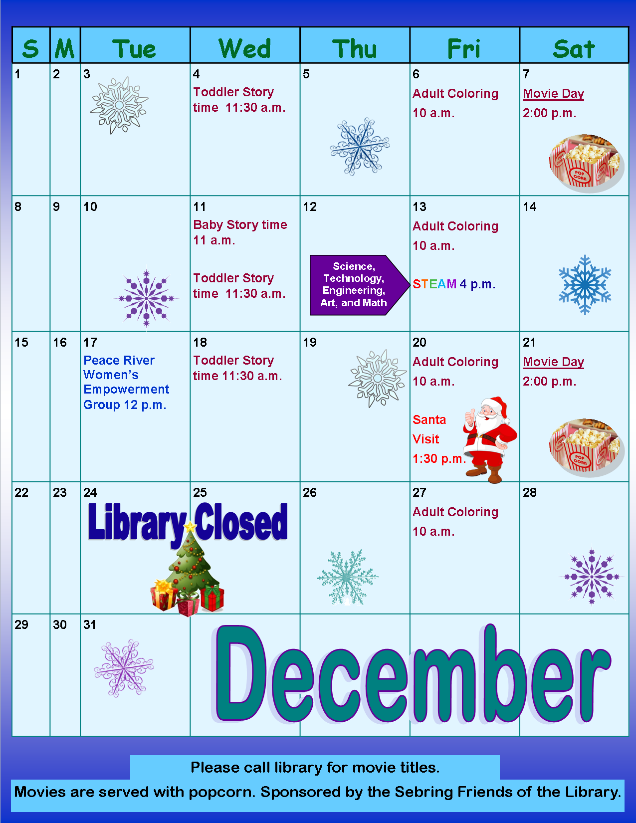 This month at the Sebring Public Library:       Toddler storytime Wednesday mornings at 11:30 a.m except for Christmas Day.     Baby storytime will be on Wednesday, December 11, at 11 a.m.     Adult coloring group every Friday at 10 a.m..      S.T.E.A.M night is Friday, December 13, at 4:00 p.m..      Family movie days are December 7 and 21, at 2:00 p.m..      At Noon on Tuesday, December 17, Peace River Center Victim Services' is hosting a Women's Empowerment Group; all females 18 years and older are welcome.     Santa will be making an appearance on Friday, December 20 at 1:30 p.m., everyone is welcome to get a free picture taken with Santa!