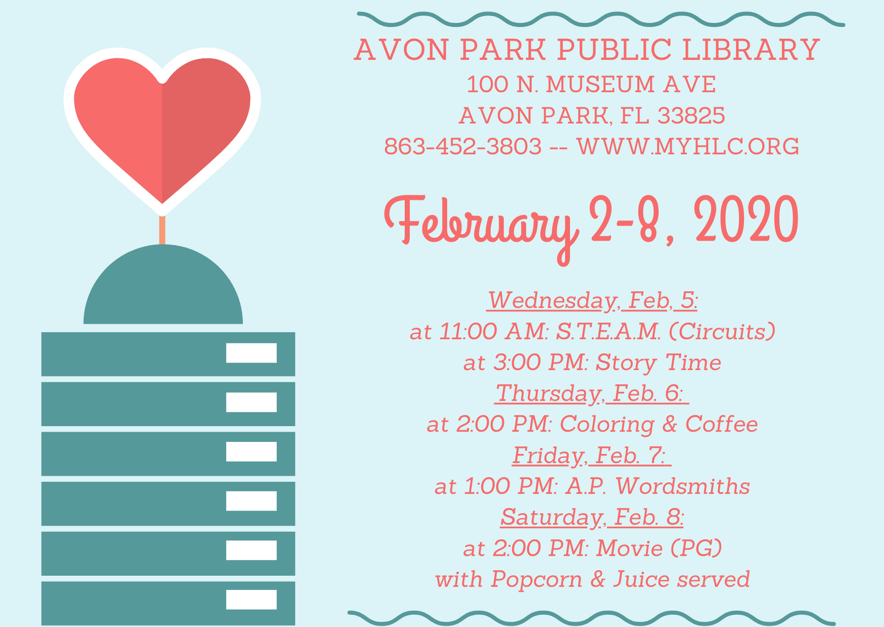 The events for the Avon Park Public Library are as follows: On Wednesday, February 5, 2020 at 11:00 AM, Ms. Megan will be hosting S.T.E.A.M. in the meeting room of the library. Participants will get a chance to learn about and experiment with circuits. At 3:00 PM on February 5, Ms. Kim will host story time in the children's area. On Thursday, February 6, 2020, we will have coloring and coffee for adults happening in the meeting room 2:00 PM to 4:00 PM. On Friday, January 7, 2020 at 1:00 PM, the A.P Wordsmiths will be meeting.