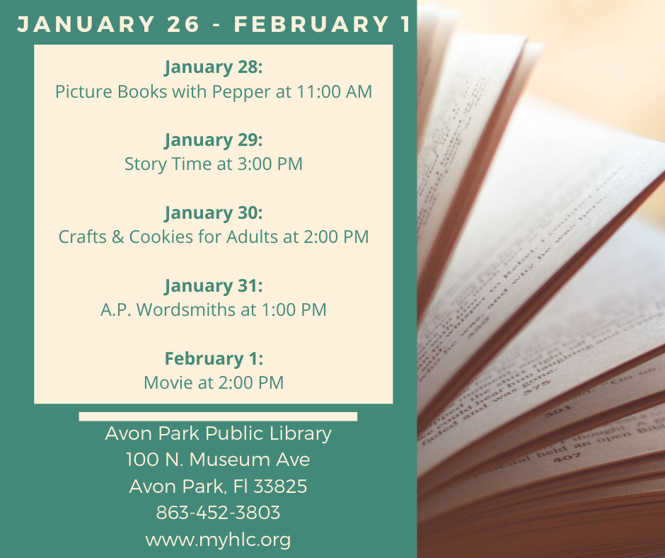 The events for January 26 - February 1, 2020 at the Avon Park Public Library are as follows: January 28, 2020 at 11:00 AM will Picture books with Pepper. Children will get a chance to read to Pepper, trained therapy dog, as time allows. On January 29, 2020 at 3;00 PM, we will have our regular story time. On January 30, 2020, we will have crafts and cookies for adults at 2:00 PM. The Avon Park Wordsmiths will meet on January 31, 2020 at 1:00 PM. On February 1, 2020, we will show a newly released movie (PG).