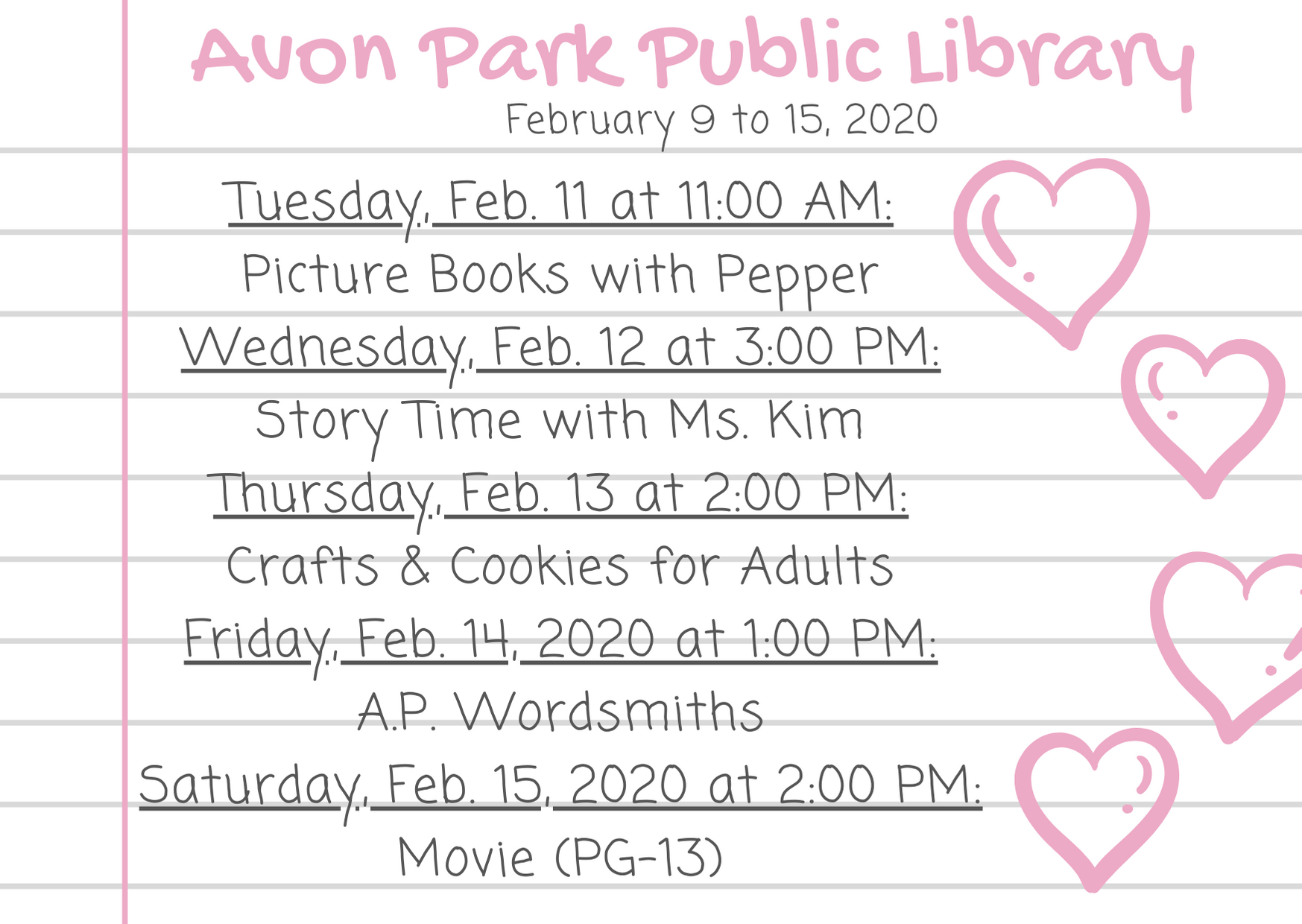 The events for the Avon Park Public Library are as follows: On Tuesday, February 11, 2020 at 11:00 AM, Pepper, the therapy dog, will be joining us for Picture Books with Pepper in the atrium. At 3:00 PM on Wednesday, February 12, 2020, Ms. Kim will host story time in the children's area. On Thursday, February 13, 2020, we will have crafts and cookies for adults happening in the meeting room 2:00 PM to 4:00 PM. On Friday, January 14, 2020 at 1:00 PM, the A.P Wordsmiths will be meeting. On Saturday, February 15, 2020 at 2:00 PM, we will be showing a movie (rated PG-13).