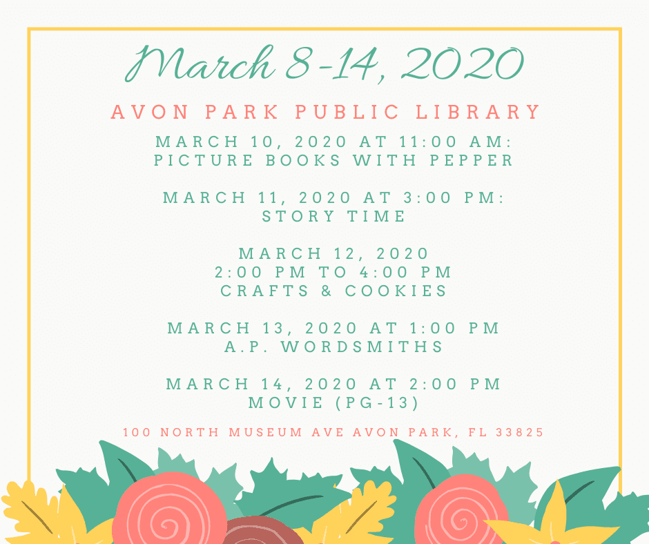 Fun is blooming at the Avon Park Public Library! On Tuesday, March 10, 2020 at 11:00 AM, we will have Picture Books with Pepper, a trained therapy dog. On Wednesday, March 11, 2020 at 3:00 PM, we will be having our regular story time. For food and fun, stop by Thursday, March 12, 2020 from 2:00 PM to 4:00 PM for crafts and cookies for adults. Friday, March 13, 2020, the Avon Park Wordsmiths will be meeting. Ending the week again, will be a movie (PG-13) on Saturday, March 14, 2020 at 2:00 PM.
