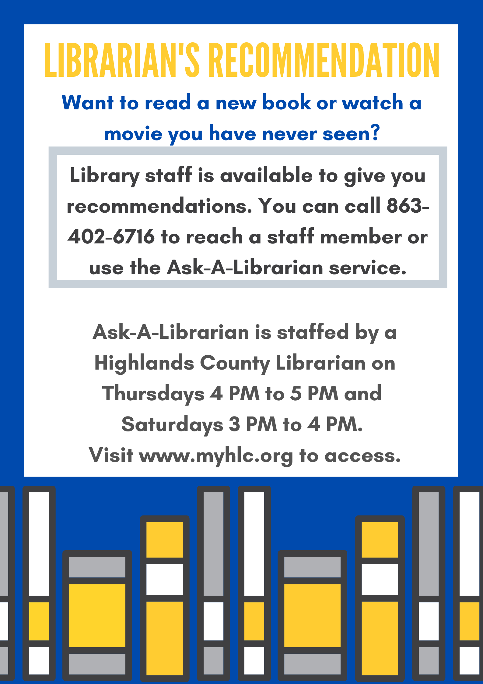 Want something new to read? Stuck in a rut, watching the same shows and movies over and over again? Highlands County Public Library staff are here to help. Tell us what you like, and we can recommend some of our favorite books, movies, and tv shows. Call 863-402-6716 or visit www.myhlc.org and click on Ask A Librarian.
