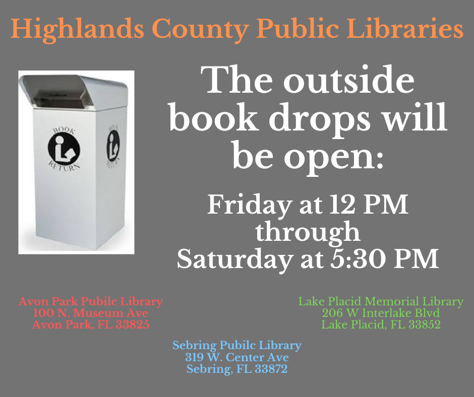 Highlands County Libraries' outside book drops will be reopening! Drop boxes at Avon Park, Sebring, and Lake Placid libraries will be open Fridays from 11 AM to Saturdays at 5:30 PM beginning May 1. For questions, call 863-402-6716.