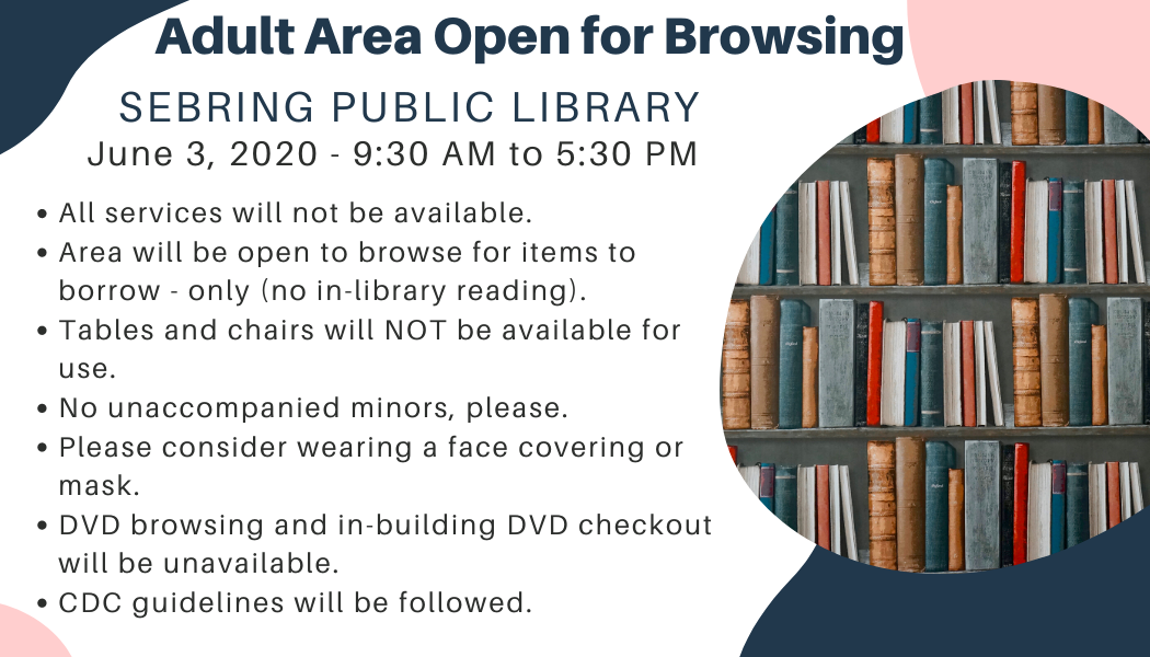 Adult areas at the Sebring Public Library open for browsing on June 3, 2020 from 9:30 AM to 5:30 PM.  1. Not all services or areas will be available. 2. Browsing and checking out ONLY, no access to library seating. 3. DVD browsing and checkout will be unavailable.  4. Returning items? Please use the outside drop boxes.