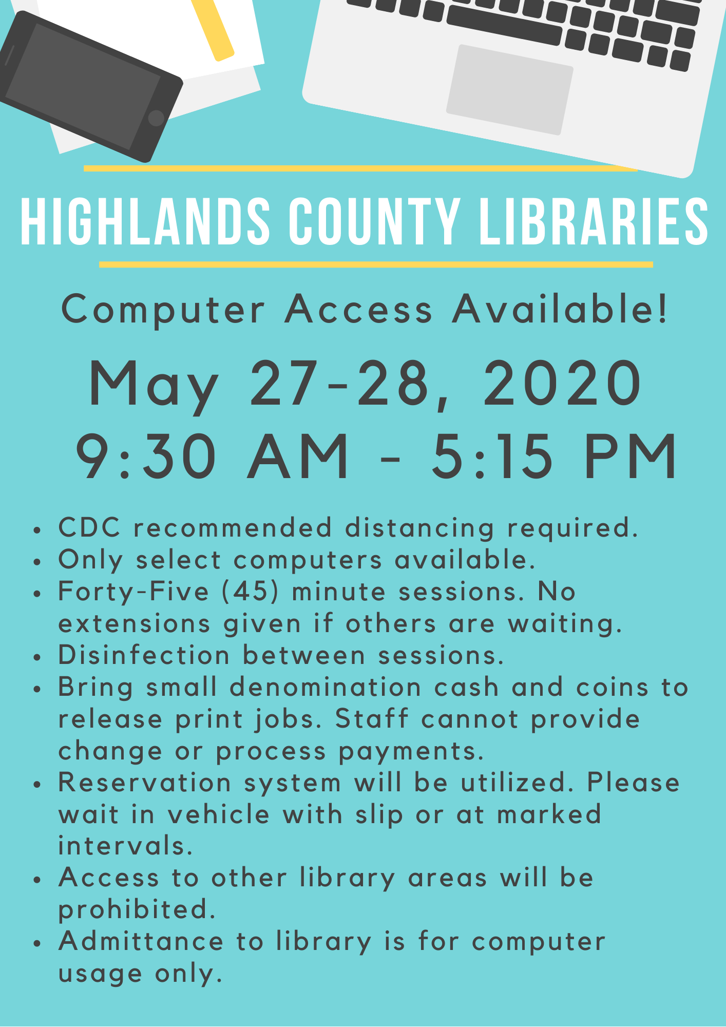 Highlands County Public Libraries will be offering computer usage on May 27-28, 2020 from 1:00 PM to 5:15 PM. Computers will automatically log off at 5:15 PM. Sessions will be limited to 45 minutes. Social distancing lines will be marked on the sidewalk if you choose to wait there, and if not please wait in your vehicle with a reservation slip. All other areas of the libraries will be closed and not available for use or access. Computer service available at Avon Park, Sebring, and Lake Placid Libraries. Please call 863-402-6716 for questions or assistance.