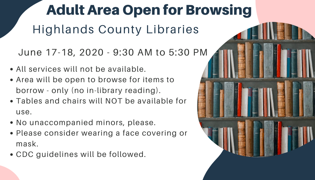 TODAY & TOMORROW: Adult areas at all Highlands County Public Libraries open for browsing on June 17-18, 2020 from 9:30 AM to 5:30 PM.  1. Not all services or areas will be available. 2. Browsing and checking out ONLY, no access to library seating. 3. DVD browsing and checkout may be unavailable