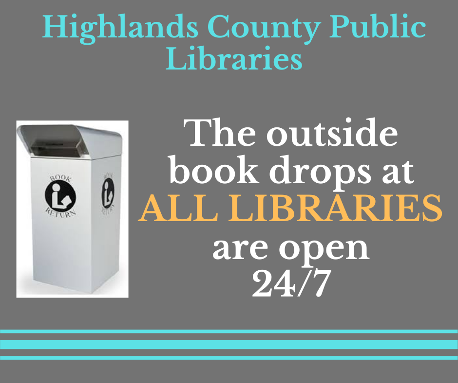 Highlands County libraries have outside book drops open 24 hours a day, seven days per week. Also, just a reminder that materials may take some time to show as checked in or removed from your account due to our isolating and sanitizing procedures. For questions, call 863-402-6716.