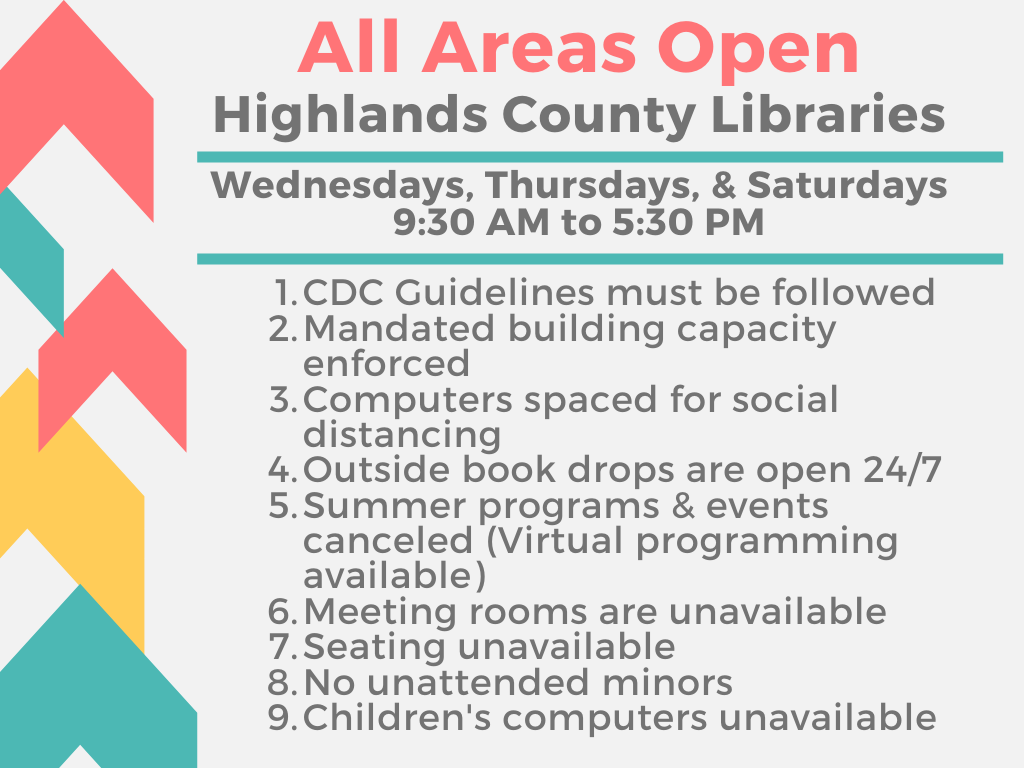 Highlands County Public Libraries will now have all areas open for browsing on Wednesdays, Thursdays, and Saturdays, 9:30 AM to 5:30 PM. Mask wearing is encouraged. There will be no in-building programming, meeting rooms, casual seating or children's computers available for use. Internet computers are available for use. For questions or assistance, please call 863-402-6716.