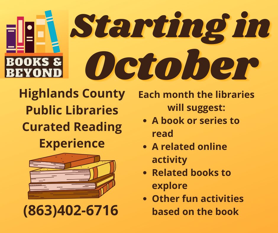 Beginning in October, the Highlands County public libraries will offer a curated reading experience called Books & Beyond. Each month the library will suggest: a book or a series to read, a related online activity, related books to explore, and other fun activities based on the book. For more information, call 863-402-6716.