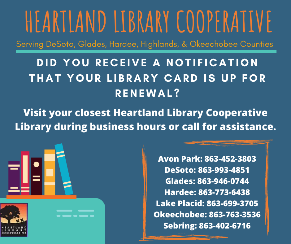 Did you receive a notification that your library card is up for renewal? If so, you can visit or call any one of our Heartland Library Cooperative branches during normal business hours. Avon Park: 863 402 6716  DeSoto: 863 993 4851 Glades: 863 946 0744 (Please note Glades County Library does not have public access hours at this time). Hardee: 863 773 6438 Lake Placid: 863 699 3705 Okeechobee: 863 763 3536 Sebring: 863 402 6716